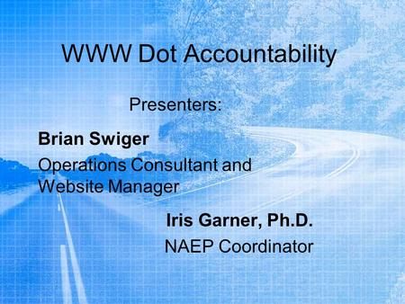 WWW Dot Accountability Presenters: Brian Swiger Operations Consultant and Website Manager Iris Garner, Ph.D. NAEP Coordinator.