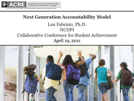 1 1 Next Generation Accountability Model Lou Fabrizio, Ph.D. NCDPI Collaborative Conference for Student Achievement April 19, 2011.
