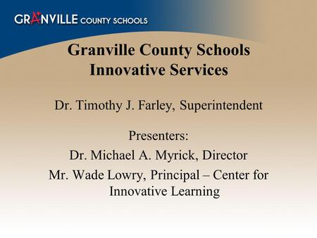 Granville County Schools Innovative Services Dr. Timothy J. Farley, Superintendent Presenters: Dr. Michael A. Myrick, Director Mr. Wade Lowry, Principal.