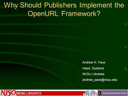 Why Should Publishers Implement the OpenURL Framework? Andrew K. Pace Head, Systems NCSU Libraries