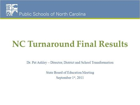 NC Turnaround Final Results Dr. Pat Ashley – Director, District and School Transformation State Board of Education Meeting September 1 st, 2011.