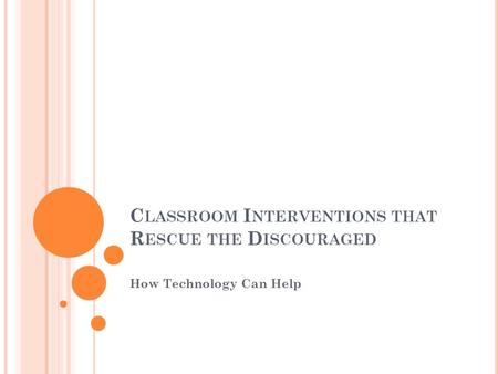C LASSROOM I NTERVENTIONS THAT R ESCUE THE D ISCOURAGED How Technology Can Help.