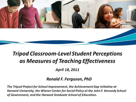 Tripod Classroom-Level Student Perceptions as Measures of Teaching Effectiveness April 18, 2011 Ronald F. Ferguson, PhD The Tripod Project for School Improvement,