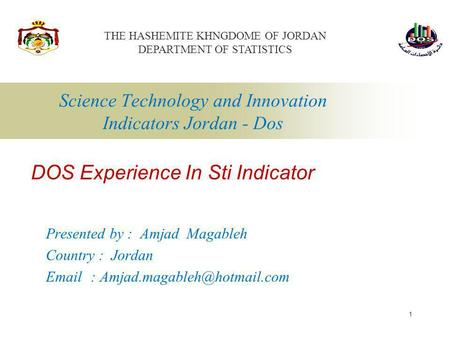 1 Science Technology and Innovation Indicators Jordan - Dos Presented by : Amjad Magableh Country : Jordan   DOS Experience.