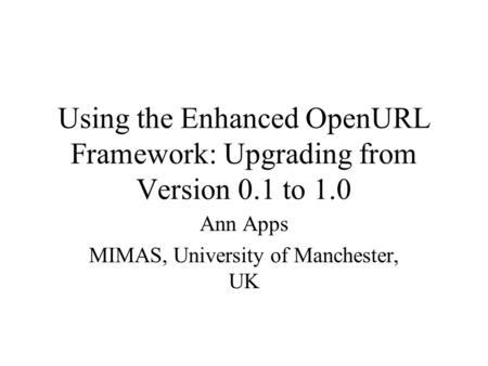 Using the Enhanced OpenURL Framework: Upgrading from Version 0.1 to 1.0 Ann Apps MIMAS, University of Manchester, UK.