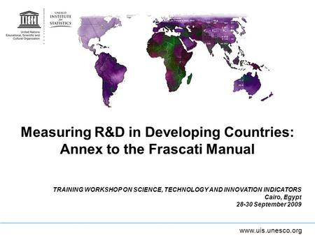 Www.uis.unesco.org Measuring R&D in Developing Countries: Annex to the Frascati Manual TRAINING WORKSHOP ON SCIENCE, TECHNOLOGY AND INNOVATION INDICATORS.