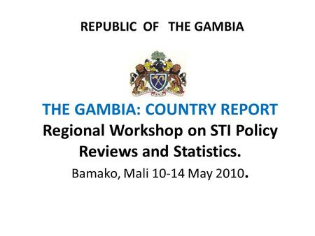 REPUBLIC OF THE GAMBIA THE GAMBIA: COUNTRY REPORT Regional Workshop on STI Policy Reviews and Statistics. Bamako, Mali 10-14 May 2010.