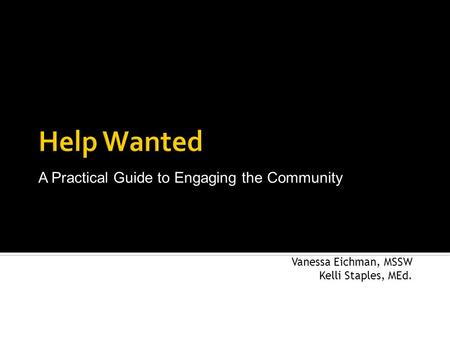 Vanessa Eichman, MSSW Kelli Staples, MEd. A Practical Guide to Engaging the Community.
