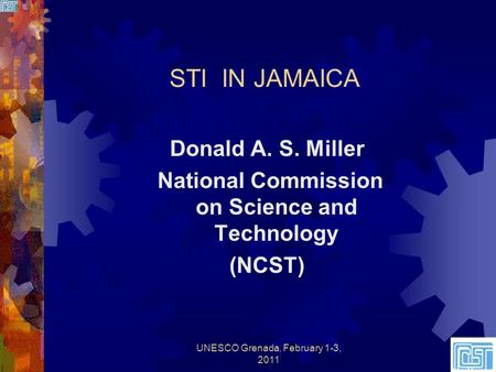 STI IN JAMAICA Donald A. S. Miller National Commission on Science and Technology (NCST) UNESCO Grenada, February 1-3, 20111.