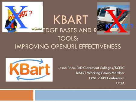 KNOWLEDGE BASES AND RELATED TOOLS: IMPROVING OPENURL EFFECTIVENESS Jason Price, PhD Claremont Colleges/SCELC KBART Working Group Member ER&L 2009 Conference.