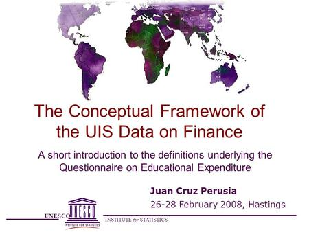 UNESCO INSTITUTE for STATISTICS The Conceptual Framework of the UIS Data on Finance A short introduction to the definitions underlying the Questionnaire.
