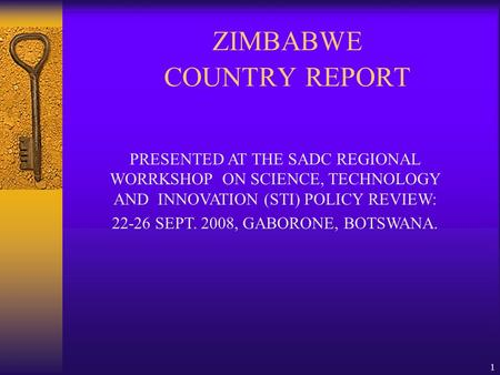 1 ZIMBABWE COUNTRY REPORT PRESENTED AT THE SADC REGIONAL WORRKSHOP ON SCIENCE, TECHNOLOGY AND INNOVATION (STI) POLICY REVIEW: 22-26 SEPT. 2008, GABORONE,