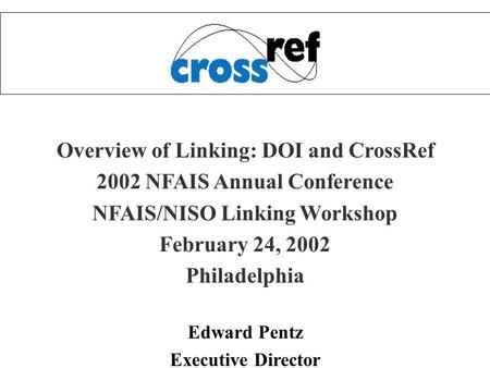 Overview of Linking: DOI and CrossRef 2002 NFAIS Annual Conference NFAIS/NISO Linking Workshop February 24, 2002 Philadelphia Edward Pentz Executive Director.