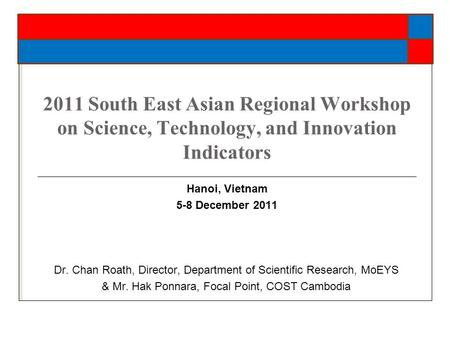 2011 South East Asian Regional Workshop on Science, Technology, and Innovation Indicators Hanoi, Vietnam 5-8 December 2011 Dr. Chan Roath, Director, Department.