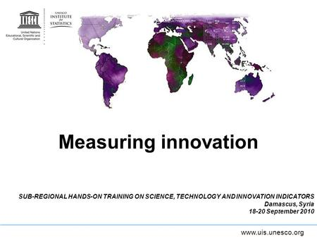 Www.uis.unesco.org Measuring innovation SUB-REGIONAL HANDS-ON TRAINING ON SCIENCE, TECHNOLOGY AND INNOVATION INDICATORS Damascus, Syria 18-20 September.