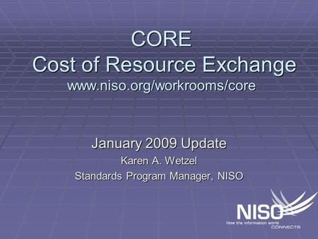 CORE Cost of Resource Exchange www.niso.org/workrooms/core January 2009 Update Karen A. Wetzel Standards Program Manager, NISO.