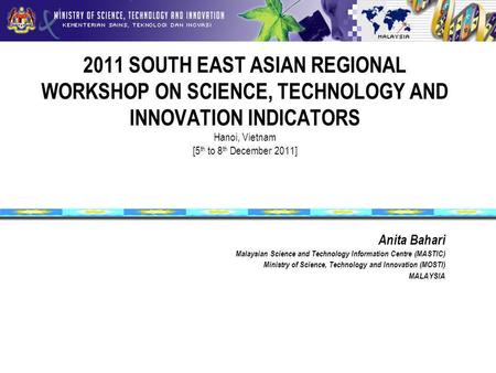 2011 SOUTH EAST ASIAN REGIONAL WORKSHOP ON SCIENCE, TECHNOLOGY AND INNOVATION INDICATORS Hanoi, Vietnam [5 th to 8 th December 2011] Anita Bahari Malaysian.