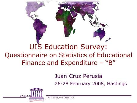 UNESCO INSTITUTE for STATISTICS UIS Education Survey: Questionnaire on Statistics of Educational Finance and Expenditure – B Juan Cruz Perusia 26-28 February.