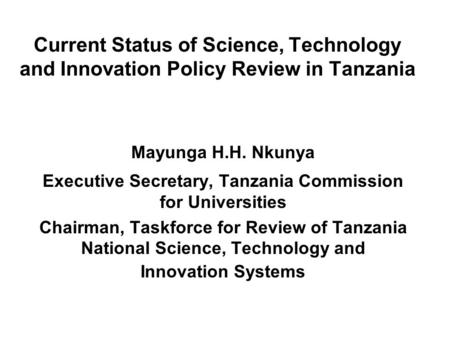 Current Status of Science, Technology and Innovation Policy Review in Tanzania Mayunga H.H. Nkunya Executive Secretary, Tanzania Commission for Universities.