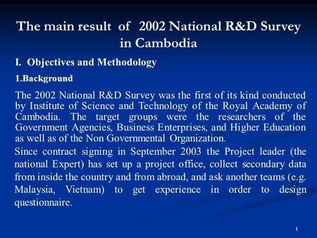 1 I. Objectives and Methodology 1.Background The 2002 National R&D Survey was the first of its kind conducted by Institute of Science and Technology of.