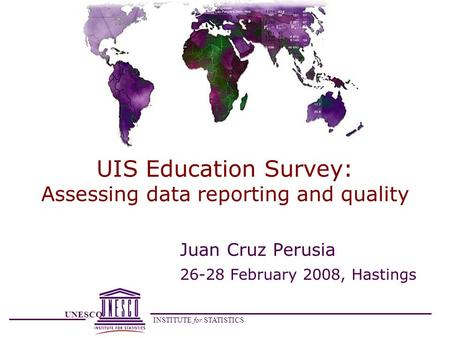 UNESCO INSTITUTE for STATISTICS UIS Education Survey: Assessing data reporting and quality Juan Cruz Perusia 26-28 February 2008, Hastings.