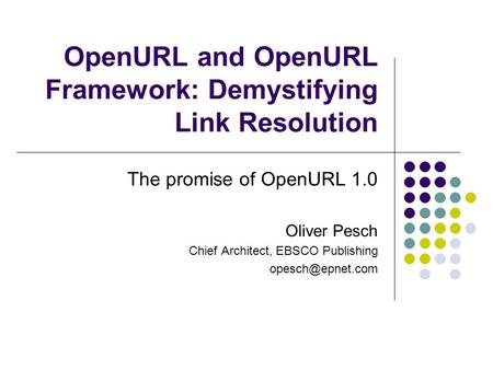 OpenURL and OpenURL Framework: Demystifying Link Resolution The promise of OpenURL 1.0 Oliver Pesch Chief Architect, EBSCO Publishing