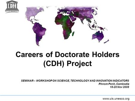 Www.uis.unesco.org Careers of Doctorate Holders (CDH) Project SEMINAR – WORKSHOP ON SCIENCE, TECHNOLOGY AND INNOVATION INDICATORS Phnom Penh, Cambodia.