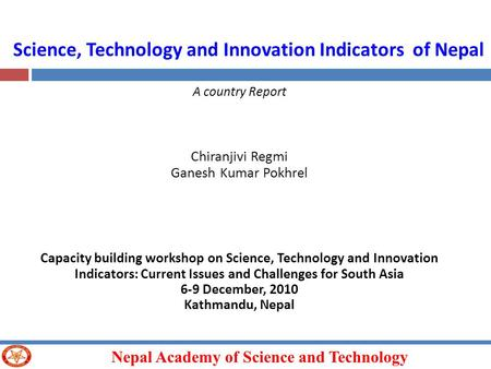 Nepal Academy of Science and Technology Science, Technology and Innovation Indicators of Nepal A country Report Chiranjivi Regmi Ganesh Kumar Pokhrel Capacity.