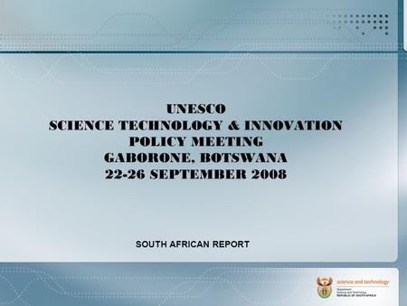 UNESCO SCIENCE TECHNOLOGY & INNOVATION POLICY MEETING GABORONE, BOTSWANA 22-26 SEPTEMBER 2008 SOUTH AFRICAN REPORT.