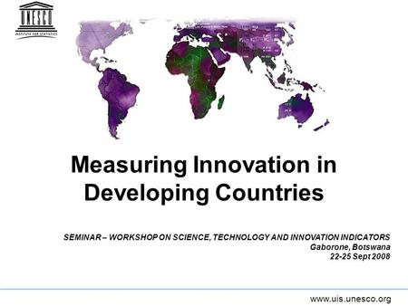 Www.uis.unesco.org Measuring Innovation in Developing Countries SEMINAR – WORKSHOP ON SCIENCE, TECHNOLOGY AND INNOVATION INDICATORS Gaborone, Botswana.