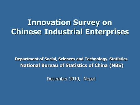 Innovation Survey on Chinese Industrial Enterprises Department of Social, Sciences and Technology Statistics National Bureau of Statistics of China (NBS)