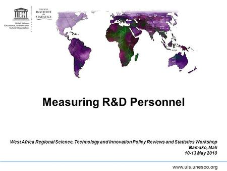 Www.uis.unesco.org Measuring R&D Personnel West Africa Regional Science, Technology and Innovation Policy Reviews and Statistics Workshop Bamako, Mali.