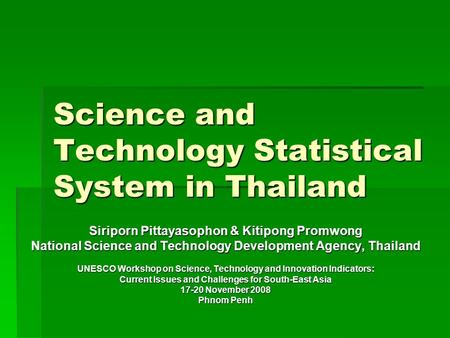 Science and Technology Statistical System in Thailand Siriporn Pittayasophon & Kitipong Promwong National Science and Technology Development Agency, Thailand.
