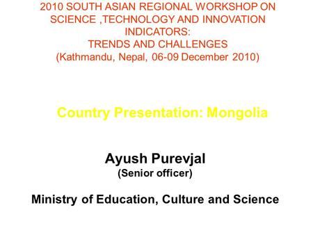 Country Presentation: Mongolia Ayush Purevjal (Senior officer) Ministry of Education, Culture and Science 2010 SOUTH ASIAN REGIONAL WORKSHOP ON SCIENCE,TECHNOLOGY.