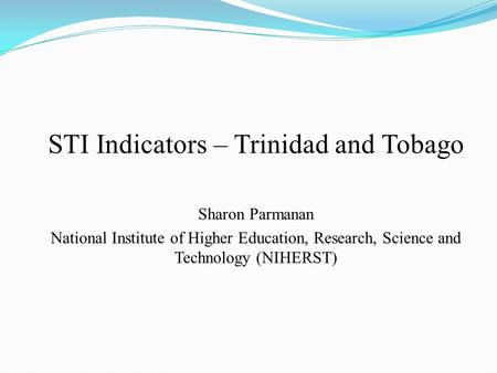 STI Indicators – Trinidad and Tobago Sharon Parmanan National Institute of Higher Education, Research, Science and Technology (NIHERST)