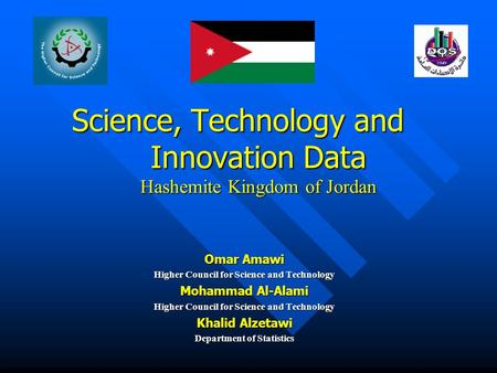 Science, Technology and Innovation Data Hashemite Kingdom of Jordan Omar Amawi Higher Council for Science and Technology Mohammad Al-Alami Higher Council.
