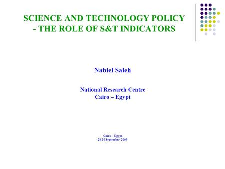 SCIENCE AND TECHNOLOGY POLICY - THE ROLE OF S&T INDICATORS Nabiel Saleh National Research Centre Cairo – Egypt 28-30 September 2009.