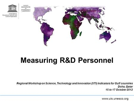Www.uis.unesco.org Measuring R&D Personnel Regional Workshop on Science, Technology and Innovation (STI) Indicators for Gulf countries Doha, Qatar 15 to.