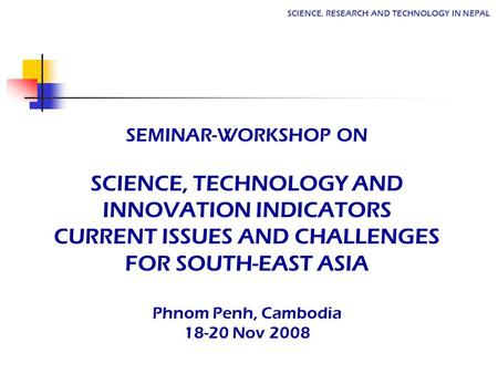SCIENCE, RESEARCH AND TECHNOLOGY IN NEPAL SEMINAR-WORKSHOP ON SCIENCE, TECHNOLOGY AND INNOVATION INDICATORS CURRENT ISSUES AND CHALLENGES FOR SOUTH-EAST.