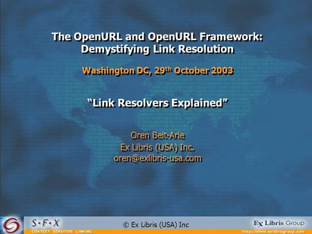 The OpenURL and OpenURL Framework: Demystifying Link Resolution Washington DC, 29 th October 2003 Link Resolvers Explained Oren Beit-Arie Ex Libris (USA)