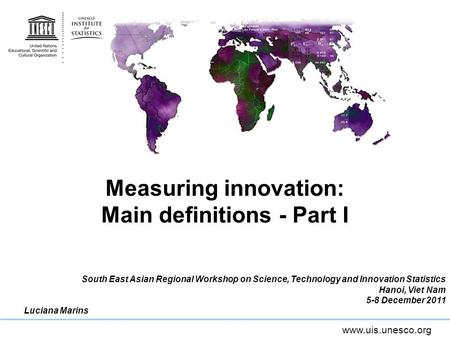 Www.uis.unesco.org Measuring innovation: Main definitions - Part I South East Asian Regional Workshop on Science, Technology and Innovation Statistics.