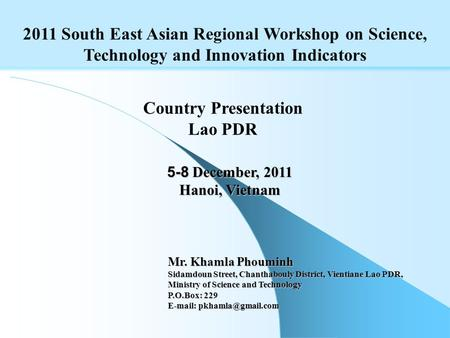 2011 South East Asian Regional Workshop on Science, Technology and Innovation Indicators 5-8 December, 2011 Hanoi, Vietnam Country Presentation Lao PDR.