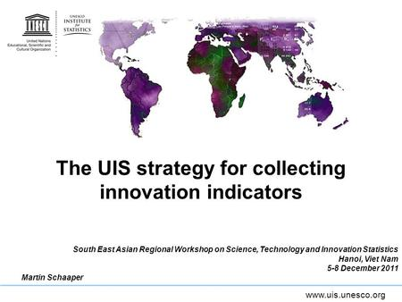 Www.uis.unesco.org The UIS strategy for collecting innovation indicators South East Asian Regional Workshop on Science, Technology and Innovation Statistics.