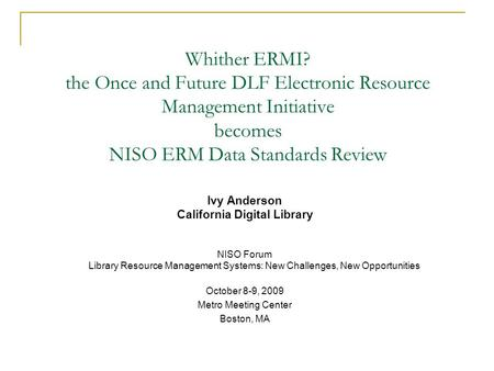 Whither ERMI? the Once and Future DLF Electronic Resource Management Initiative becomes NISO ERM Data Standards Review Ivy Anderson California Digital.