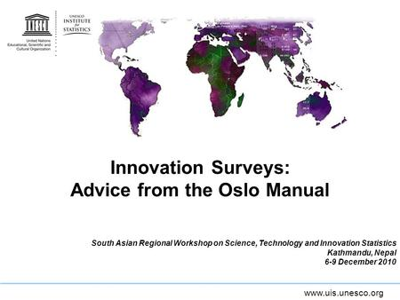 Www.uis.unesco.org Innovation Surveys: Advice from the Oslo Manual South Asian Regional Workshop on Science, Technology and Innovation Statistics Kathmandu,