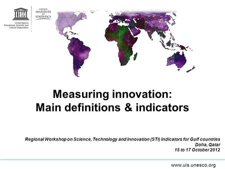Www.uis.unesco.org Measuring innovation: Main definitions & indicators Regional Workshop on Science, Technology and Innovation (STI) Indicators for Gulf.