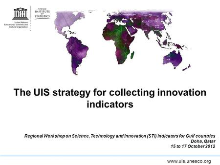 Www.uis.unesco.org The UIS strategy for collecting innovation indicators Regional Workshop on Science, Technology and Innovation (STI) Indicators for Gulf.