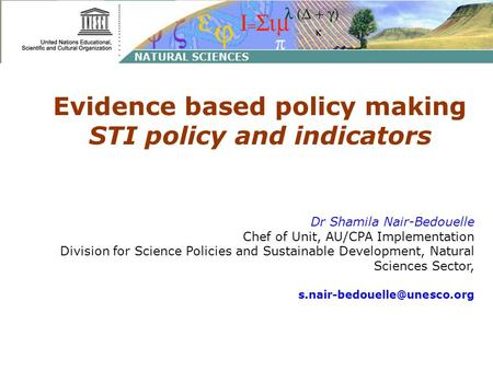 Evidence based policy making STI policy and indicators Dr Shamila Nair-Bedouelle Chef of Unit, AU/CPA Implementation Division for Science Policies and.