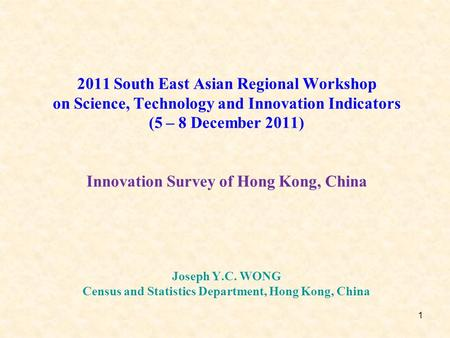 1 2011 South East Asian Regional Workshop on Science, Technology and Innovation Indicators (5 – 8 December 2011) Innovation Survey of Hong Kong, China.