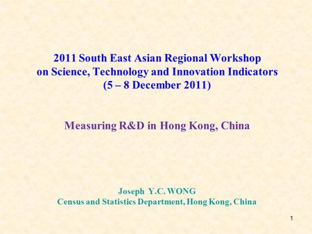1 2011 South East Asian Regional Workshop on Science, Technology and Innovation Indicators (5 – 8 December 2011) Measuring R&D in Hong Kong, China Joseph.